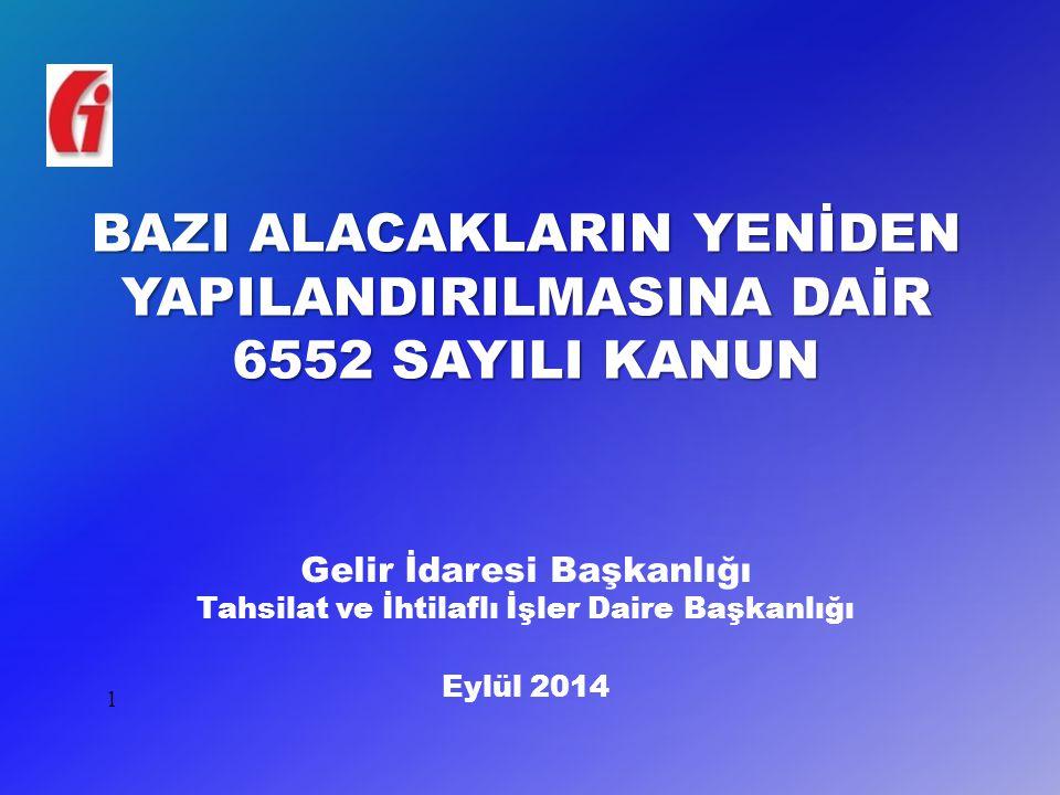 BAZI ALACAKLARIN YENİDEN YAPILANDIRILMASINA DAİR 6552 SAYILI KANUN 1 Gelir İdaresi Başkanlığı Tahsilat ve İhtilaflı İşler Daire Başkanlığı Eylül 2014