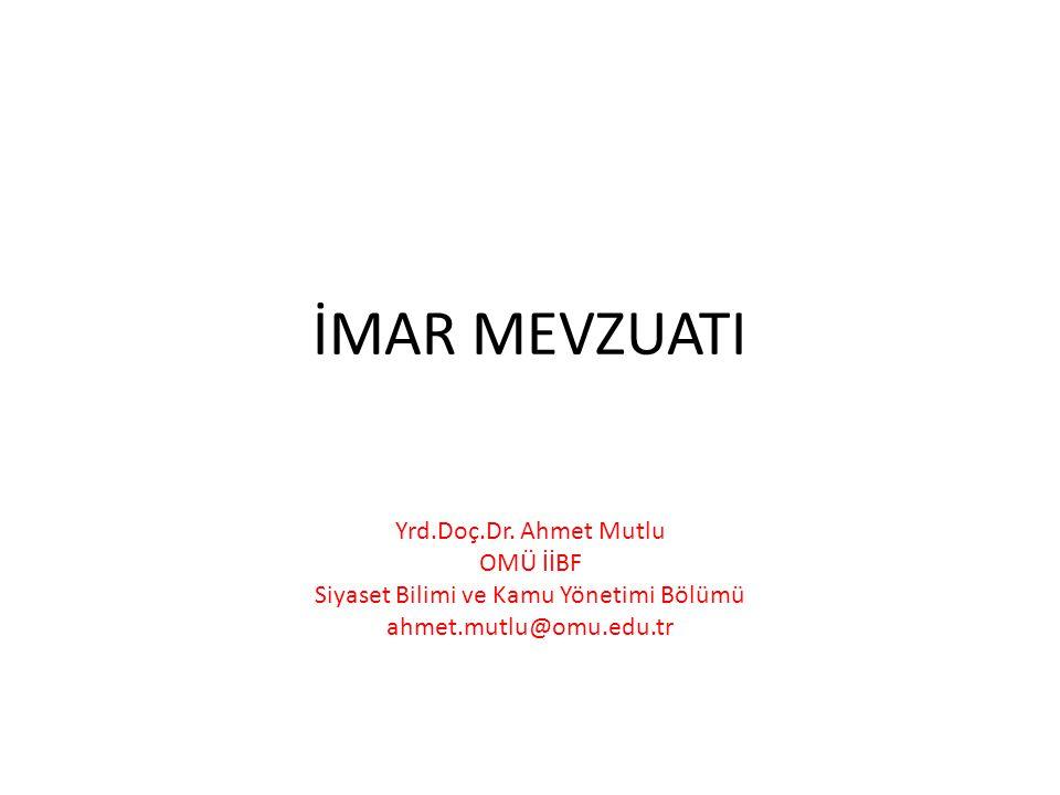 İMAR MEVZUATI Yrd.Doç.Dr. Ahmet Mutlu OMÜ İİBF Siyaset Bilimi ve Kamu Yönetimi Bölümü ahmet.mutlu@omu.edu.tr
