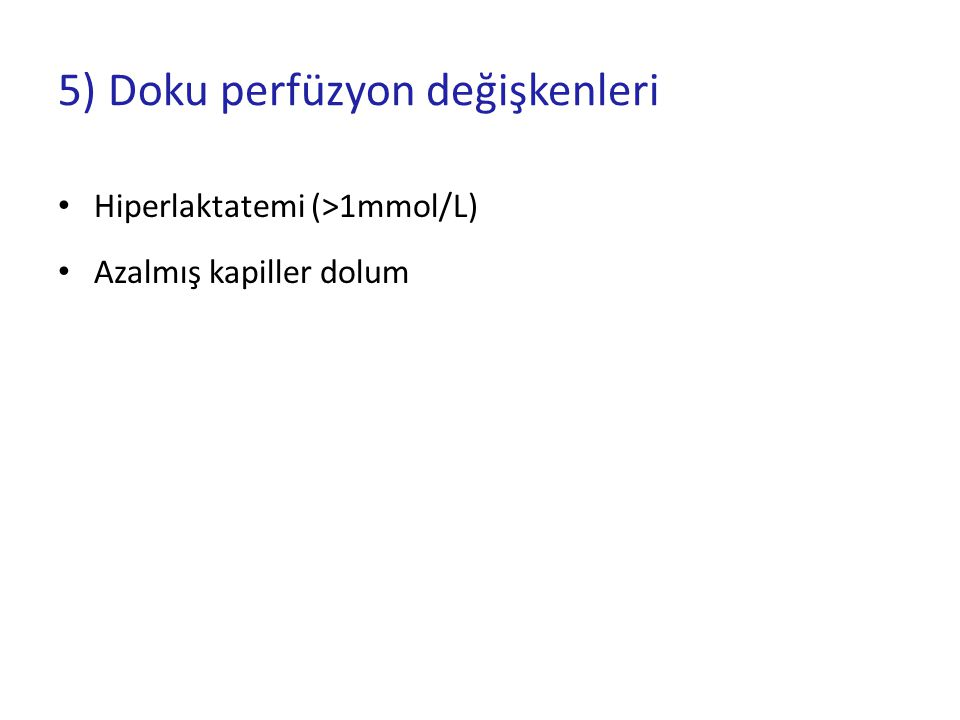 5) Doku perfüzyon değişkenleri Hiperlaktatemi (>1mmol/L) Azalmış kapiller dolum
