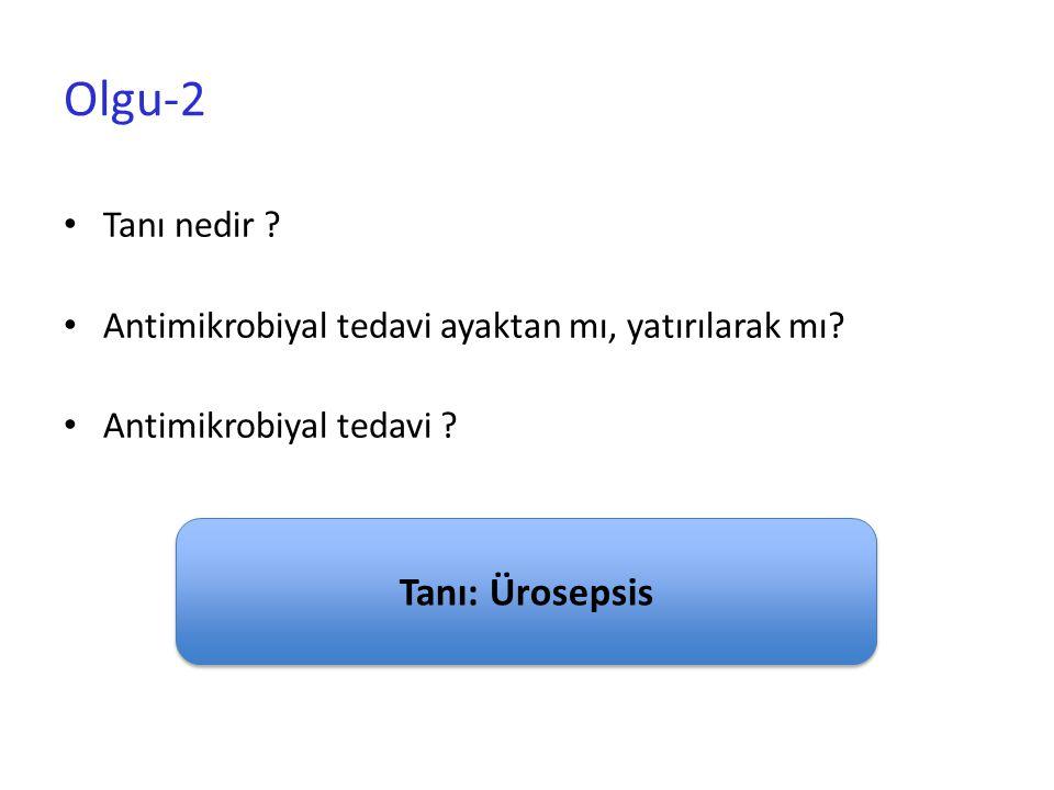 Olgu-2 Tanı nedir ? Antimikrobiyal tedavi ayaktan mı, yatırılarak mı? Antimikrobiyal tedavi ? Tanı: Ürosepsis