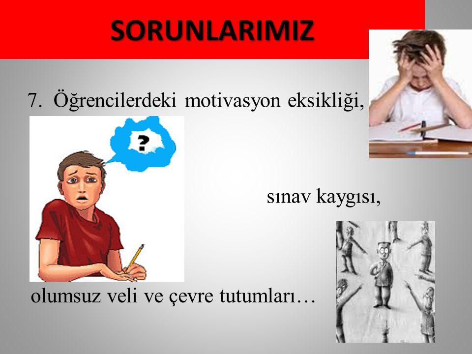 SORUNLARIMIZ 7.Öğrencilerdeki motivasyon eksikliği, sınav kaygısı, olumsuz veli ve çevre tutumları…
