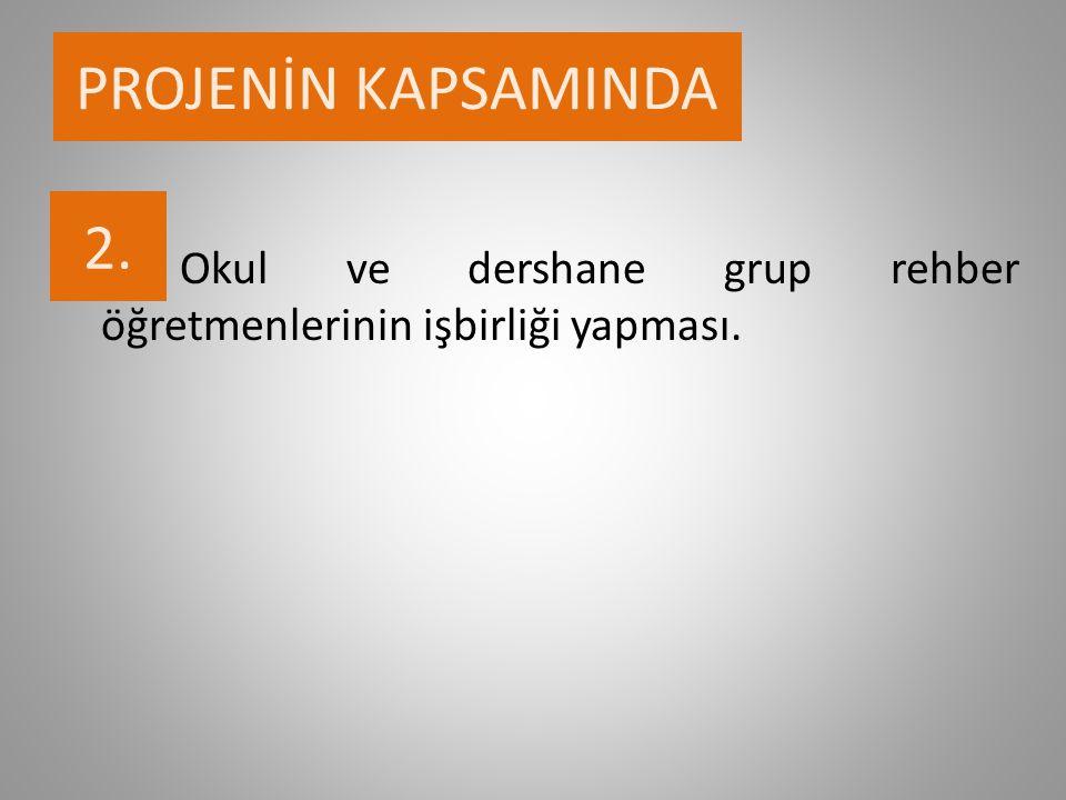 PROJENİN KAPSAMINDA 2.2. Okul ve dershane grup rehber öğretmenlerinin işbirliği yapması.