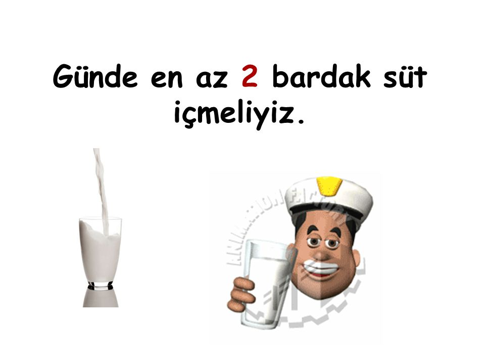 Günde en az 2 bardak süt içmeliyiz.
