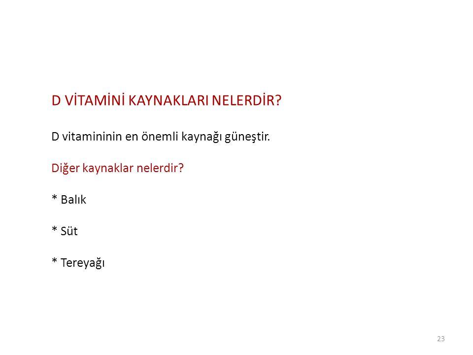 23 D VİTAMİNİ KAYNAKLARI NELERDİR? D vitamininin en önemli kaynağı güneştir. Diğer kaynaklar nelerdir? * Balık * Süt * Tereyağı