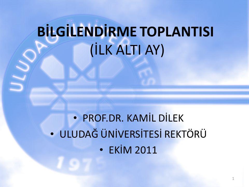 BİLGİLENDİRME TOPLANTISI (İLK ALTI AY) PROF.DR. KAMİL DİLEK ULUDAĞ ÜNİVERSİTESİ REKTÖRÜ EKİM 2011 1
