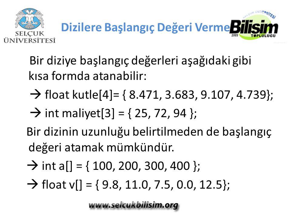 Bir diziye başlangıç değerleri aşağıdaki gibi kısa formda atanabilir:  float kutle[4]= { 8.471, 3.683, 9.107, 4.739};  int maliyet[3] = { 25, 72, 94