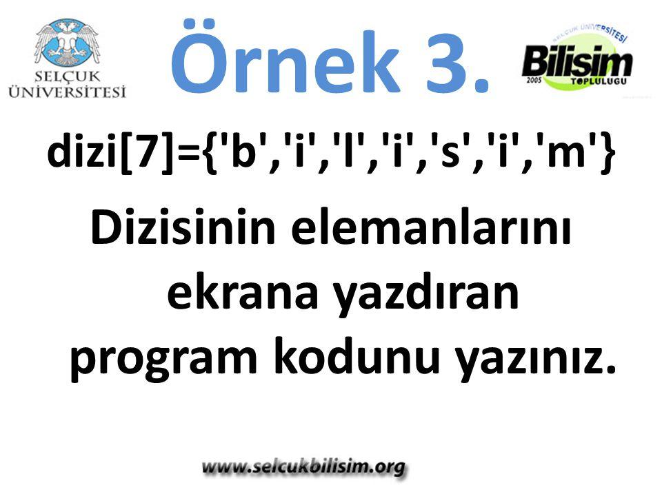 Örnek 3. dizi[7]={'b','i','l','i','s','i','m'} Dizisinin elemanlarını ekrana yazdıran program kodunu yazınız.