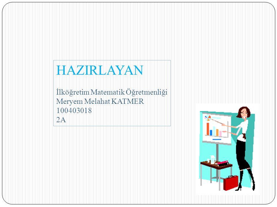 HAZIRLAYAN İlköğretim Matematik Öğretmenliği Meryem Melahat KATMER 100403018 2A
