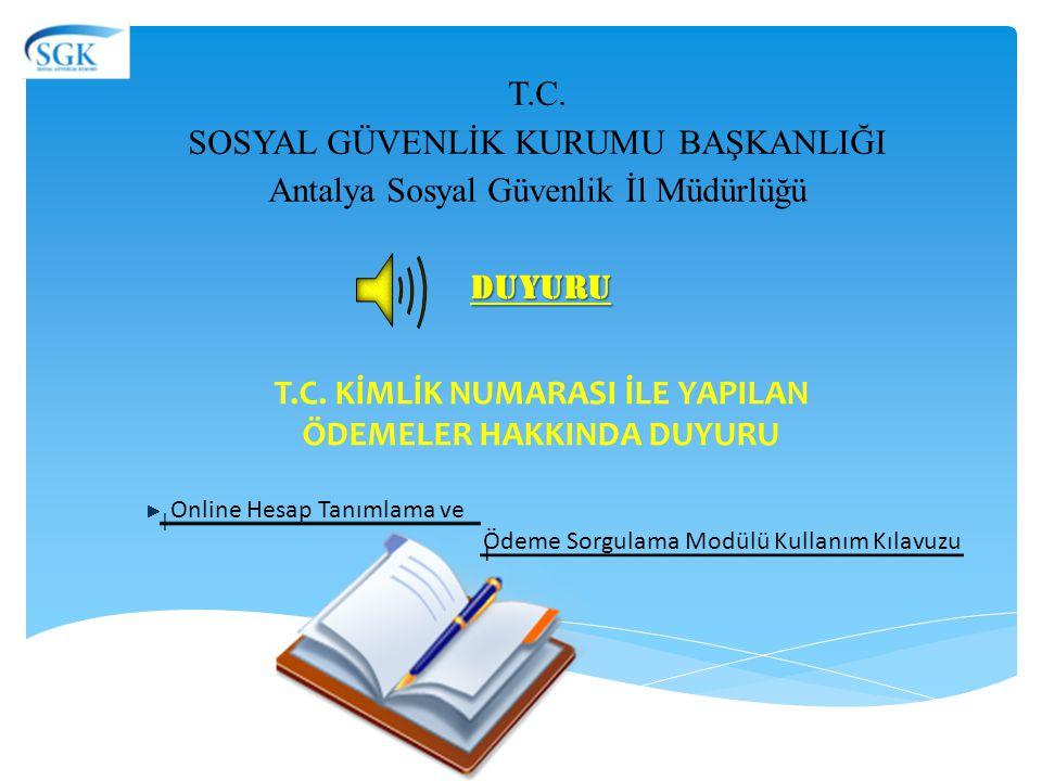 T.C. SOSYAL GÜVENLİK KURUMU BAŞKANLIĞI Antalya Sosyal Güvenlik İl Müdürlüğü Online Hesap Tanımlama ve Ödeme Sorgulama Modülü Kullanım Kılavuzu DUYURU
