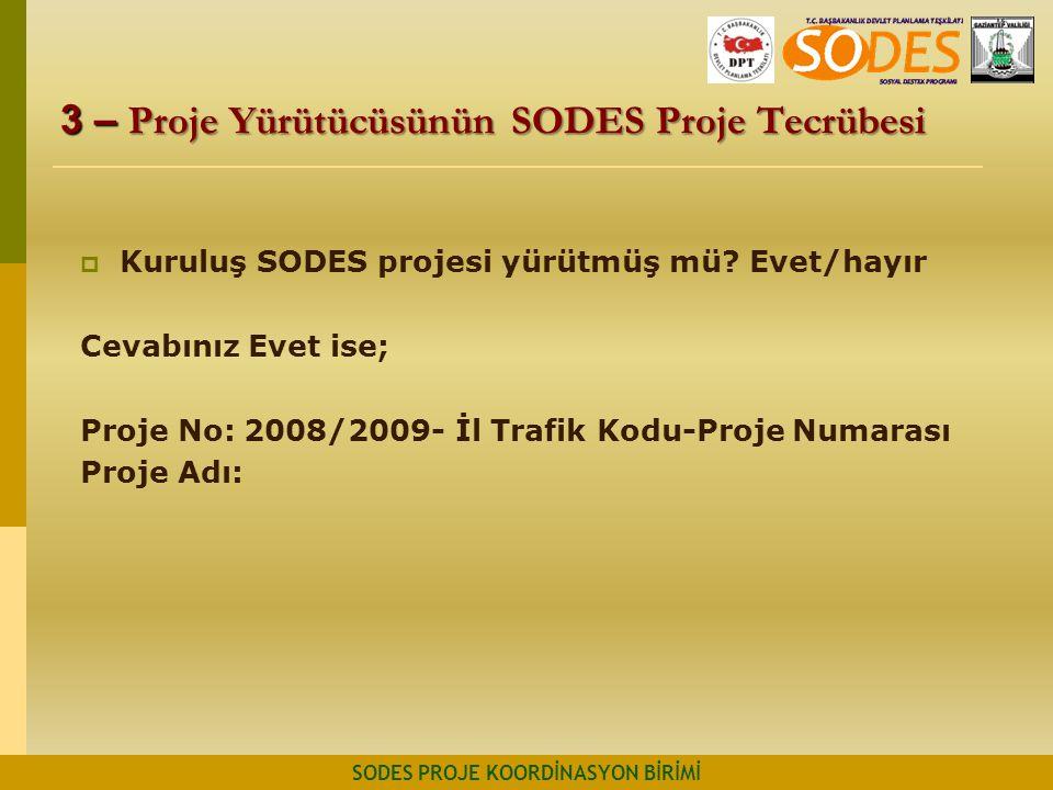 3 – Proje Yürütücüsünün SODES Proje Tecrübesi SODES PROJE KOORDİNASYON BİRİMİ  Kuruluş SODES projesi yürütmüş mü? Evet/hayır Cevabınız Evet ise; Proj