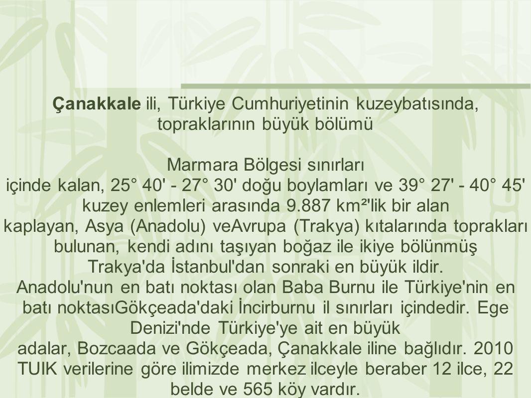 Çanakkale ili, Türkiye Cumhuriyetinin kuzeybatısında, topraklarının büyük bölümü Marmara Bölgesi sınırları içinde kalan, 25° 40 - 27° 30 doğu boylamları ve 39° 27 - 40° 45 kuzey enlemleri arasında 9.887 km² lik bir alan kaplayan, Asya (Anadolu) veAvrupa (Trakya) kıtalarında toprakları bulunan, kendi adını taşıyan boğaz ile ikiye bölünmüş Trakya da İstanbul dan sonraki en büyük ildir.