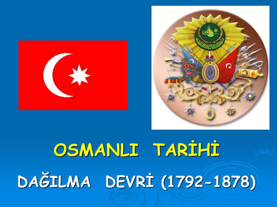 OSMANLI TARİHİ OSMANLI TARİHİ DAĞILMA DEVRİ (1792-1878)