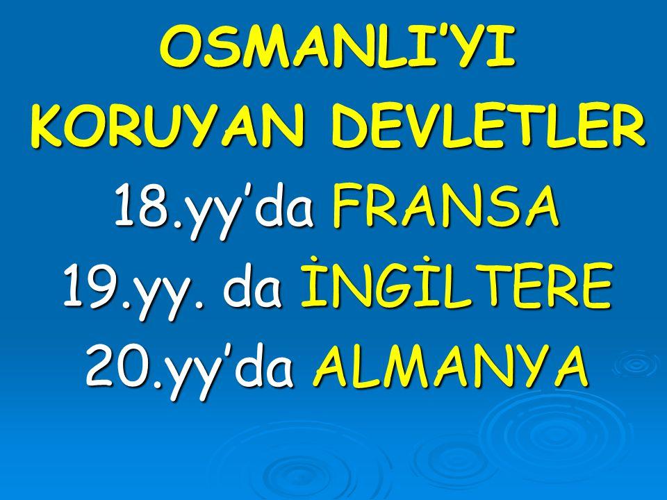 OSMANLI'YI KORUYAN DEVLETLER 18.yy'da FRANSA 19.yy. da İNGİLTERE 20.yy'da ALMANYA