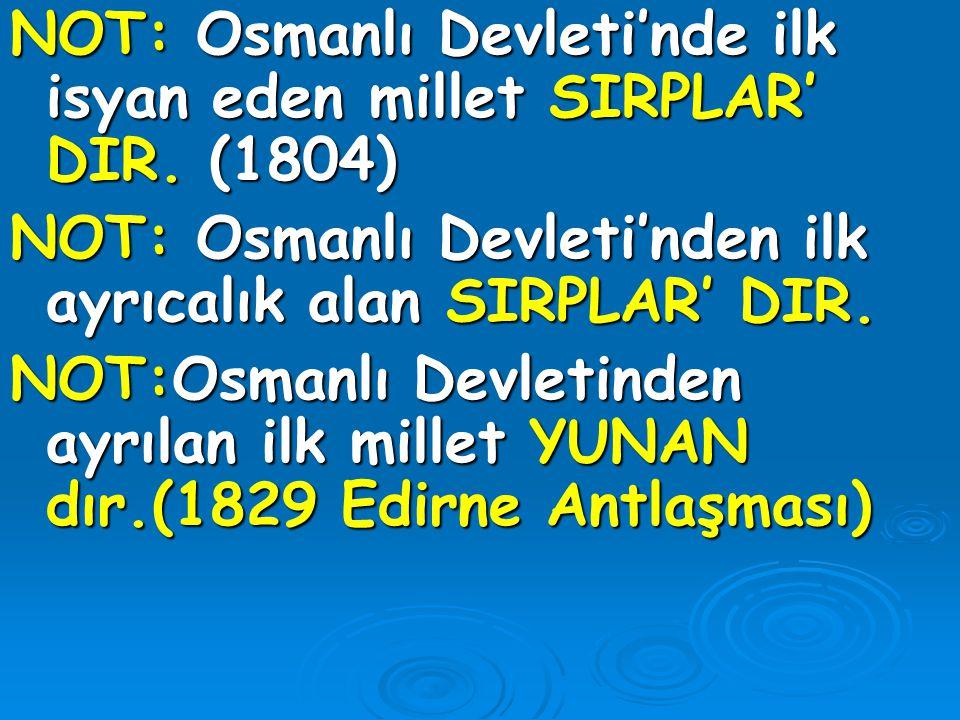 NOT: Osmanlı Devleti'nde ilk isyan eden millet SIRPLAR' DIR. (1804) NOT: Osmanlı Devleti'nden ilk ayrıcalık alan SIRPLAR' DIR. NOT:Osmanlı Devletinden