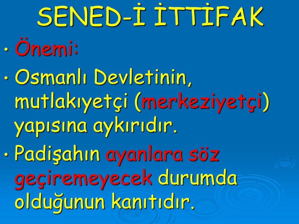 SENED-İ İTTİFAK Önemi: Önemi: Osmanlı Devletinin, mutlakıyetçi (merkeziyetçi) yapısına aykırıdır. Osmanlı Devletinin, mutlakıyetçi (merkeziyetçi) yapı