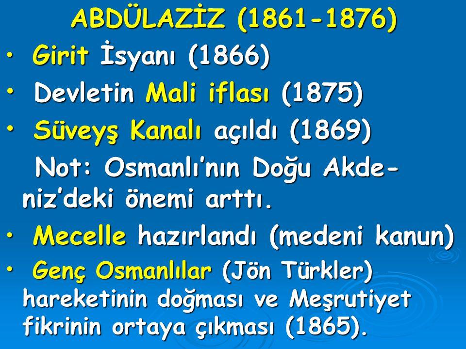 ABDÜLAZİZ (1861-1876) Girit İsyanı (1866) Girit İsyanı (1866) Devletin Mali iflası (1875) Devletin Mali iflası (1875) Süveyş Kanalı açıldı (1869) Süve