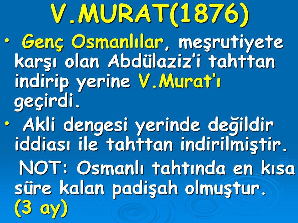 V.MURAT(1876) Genç Osmanlılar, meşrutiyete karşı olan Abdülaziz'i tahttan indirip yerine V.Murat'ı geçirdi. Genç Osmanlılar, meşrutiyete karşı olan Ab