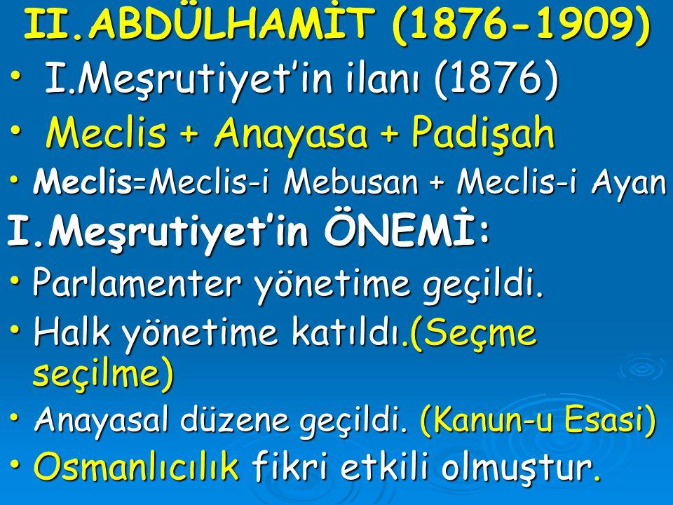 II.ABDÜLHAMİT (1876-1909) I.Meşrutiyet'in ilanı (1876) I.Meşrutiyet'in ilanı (1876) Meclis + Anayasa + Padişah Meclis + Anayasa + Padişah Meclis = Mec