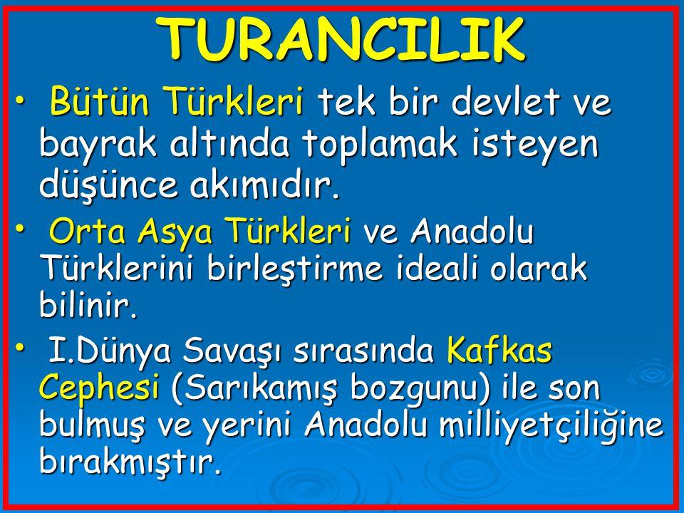 TURANCILIK Bütün Türkleri tek bir devlet ve bayrak altında toplamak isteyen düşünce akımıdır. Bütün Türkleri tek bir devlet ve bayrak altında toplamak