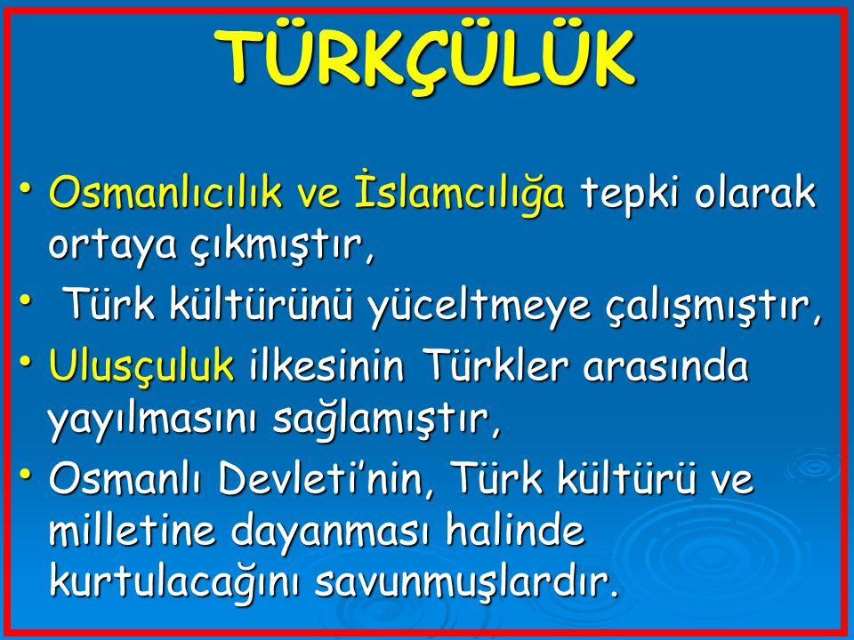 TÜRKÇÜLÜK Osmanlıcılık ve İslamcılığa tepki olarak ortaya çıkmıştır, Osmanlıcılık ve İslamcılığa tepki olarak ortaya çıkmıştır, Türk kültürünü yüceltm