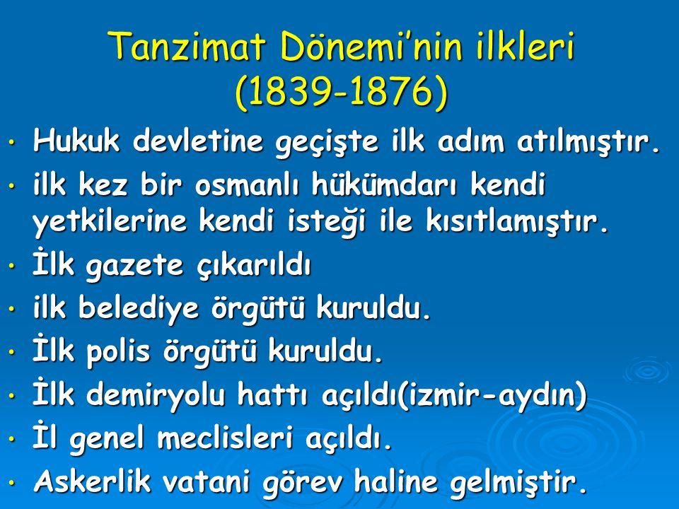 Tanzimat Dönemi'nin ilkleri (1839-1876) Hukuk devletine geçişte ilk adım atılmıştır. Hukuk devletine geçişte ilk adım atılmıştır. ilk kez bir osmanlı