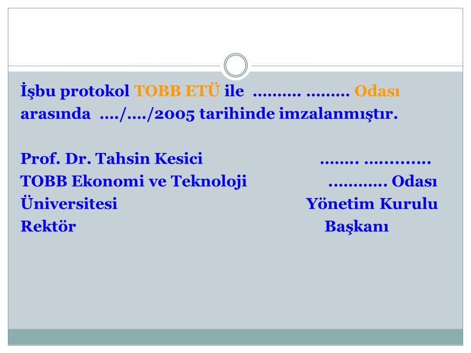 İşbu protokol TOBB ETÜ ile ………. ……… Odası arasında …./…./2005 tarihinde imzalanmıştır. Prof. Dr. Tahsin Kesici …….. ….......... TOBB Ekonomi ve Teknol