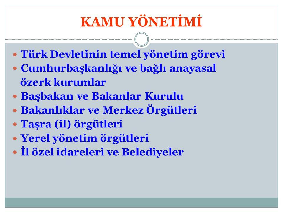 KAMU YÖNETİMİ Türk Devletinin temel yönetim görevi Cumhurbaşkanlığı ve bağlı anayasal özerk kurumlar Başbakan ve Bakanlar Kurulu Bakanlıklar ve Merkez
