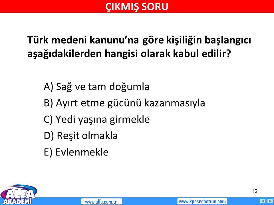 12 Türk medeni kanunu'na göre kişiliğin başlangıcı aşağıdakilerden hangisi olarak kabul edilir? A) Sağ ve tam doğumla B) Ayırt etme gücünü kazanmasıyl