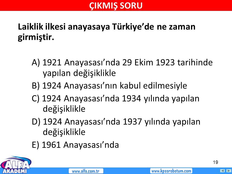 19 Laiklik ilkesi anayasaya Türkiye'de ne zaman girmiştir. A) 1921 Anayasası'nda 29 Ekim 1923 tarihinde yapılan değişiklikle B) 1924 Anayasası'nın kab