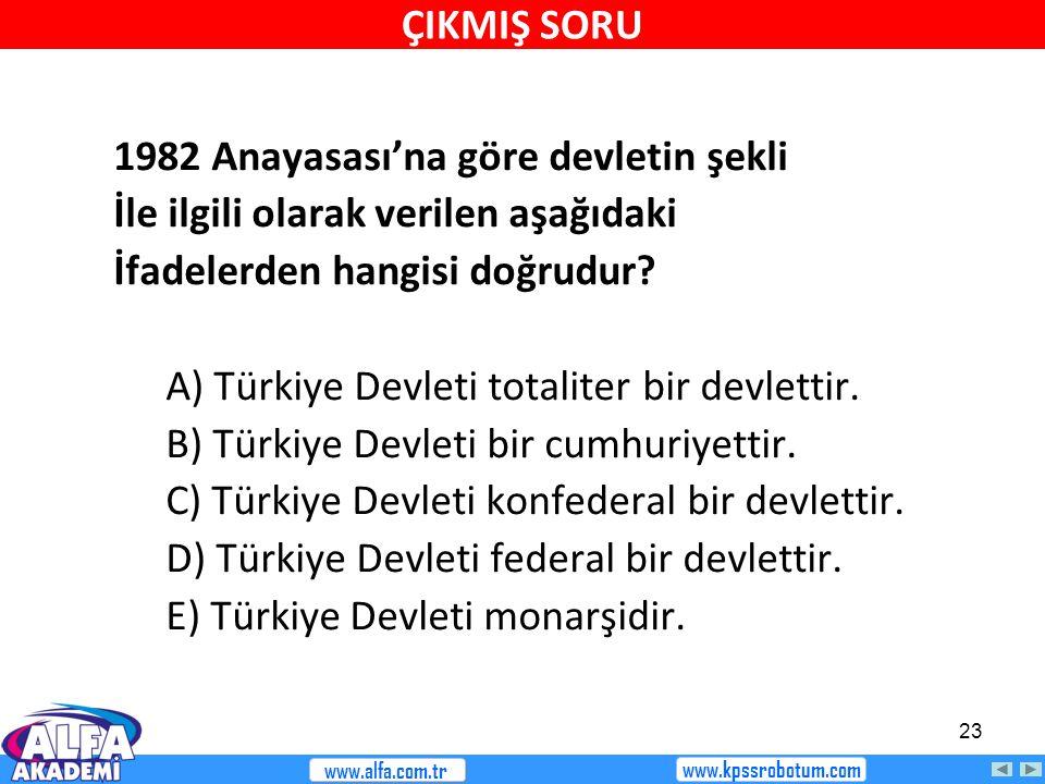 23 1982 Anayasası'na göre devletin şekli İle ilgili olarak verilen aşağıdaki İfadelerden hangisi doğrudur? A) Türkiye Devleti totaliter bir devlettir.