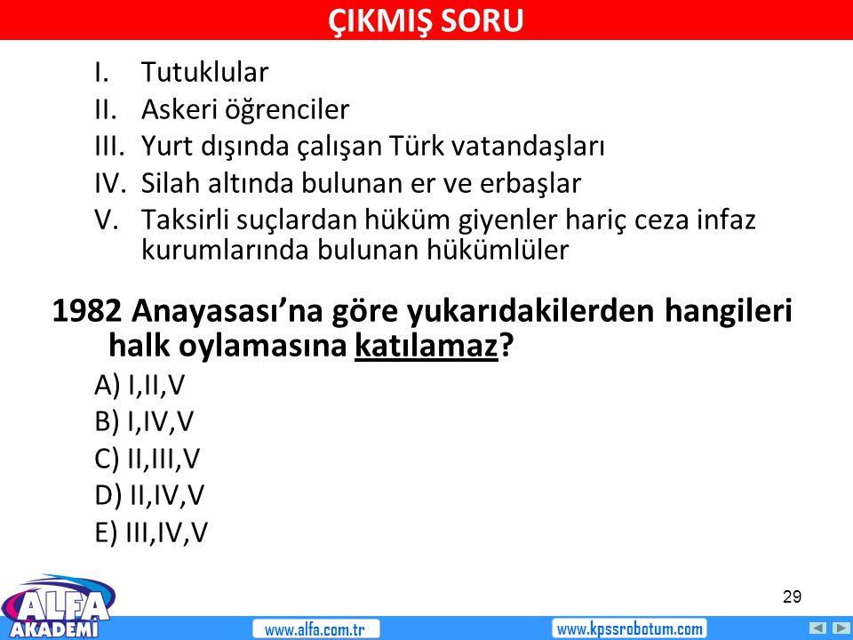 29 I.Tutuklular II.Askeri öğrenciler III.Yurt dışında çalışan Türk vatandaşları IV.Silah altında bulunan er ve erbaşlar V.Taksirli suçlardan hüküm giyenler hariç ceza infaz kurumlarında bulunan hükümlüler 1982 Anayasası'na göre yukarıdakilerden hangileri halk oylamasına katılamaz.