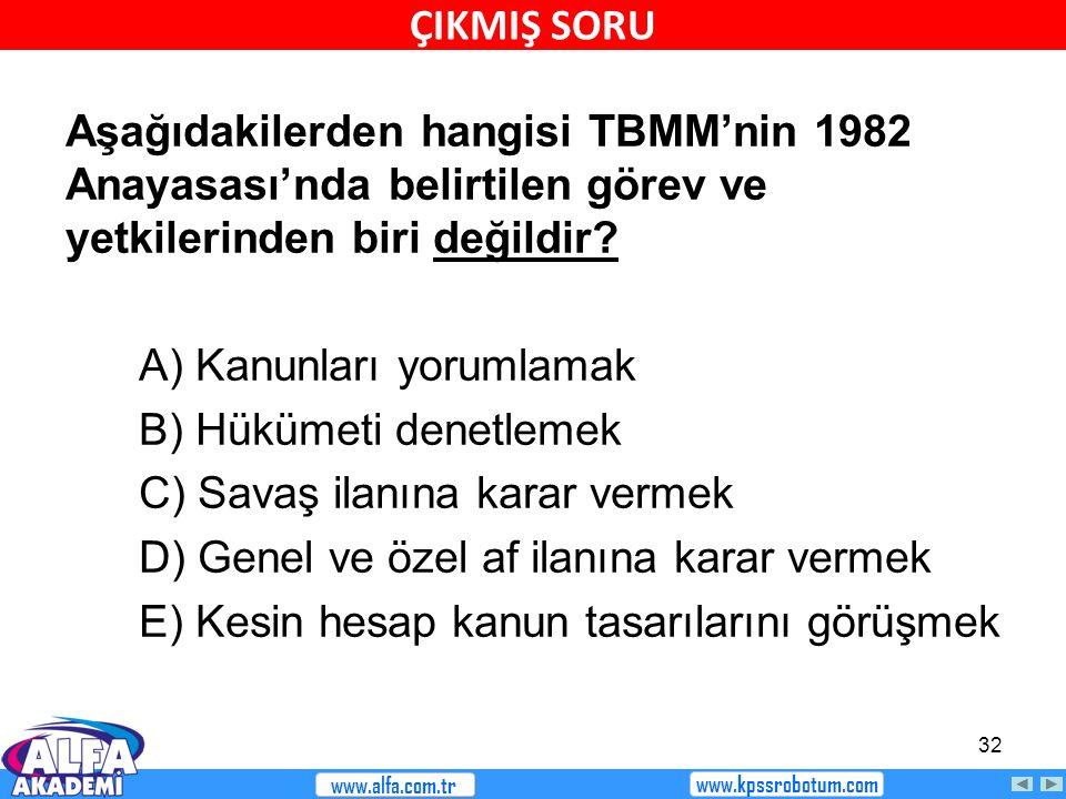 32 Aşağıdakilerden hangisi TBMM'nin 1982 Anayasası'nda belirtilen görev ve yetkilerinden biri değildir? A) Kanunları yorumlamak B) Hükümeti denetlemek