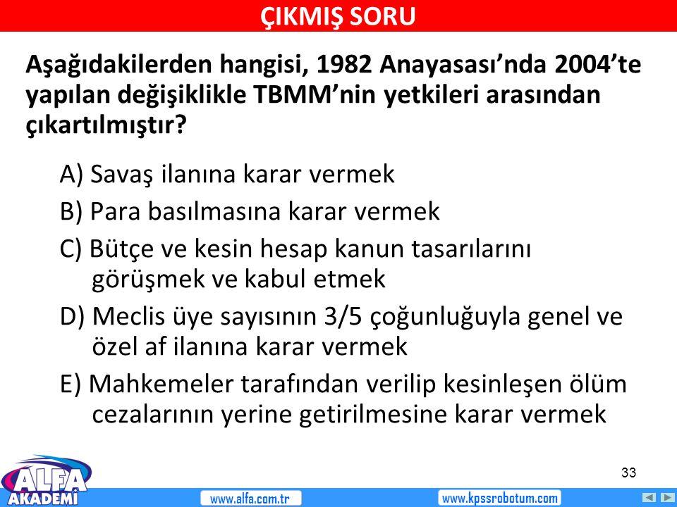 33 Aşağıdakilerden hangisi, 1982 Anayasası'nda 2004'te yapılan değişiklikle TBMM'nin yetkileri arasından çıkartılmıştır? A) Savaş ilanına karar vermek
