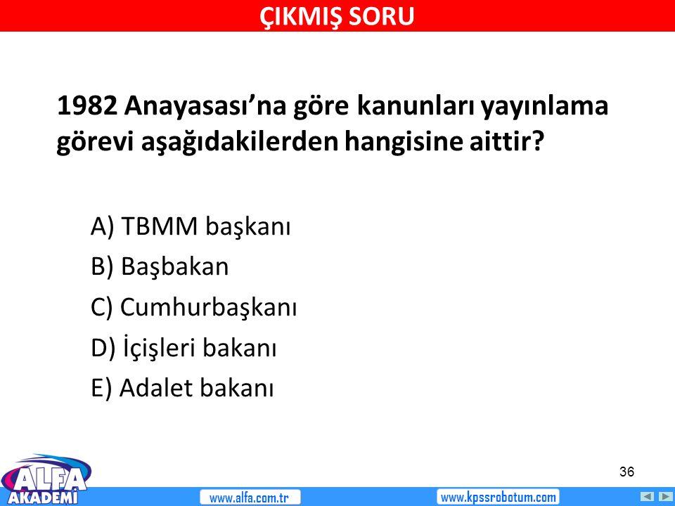 36 1982 Anayasası'na göre kanunları yayınlama görevi aşağıdakilerden hangisine aittir? A) TBMM başkanı B) Başbakan C) Cumhurbaşkanı D) İçişleri bakanı