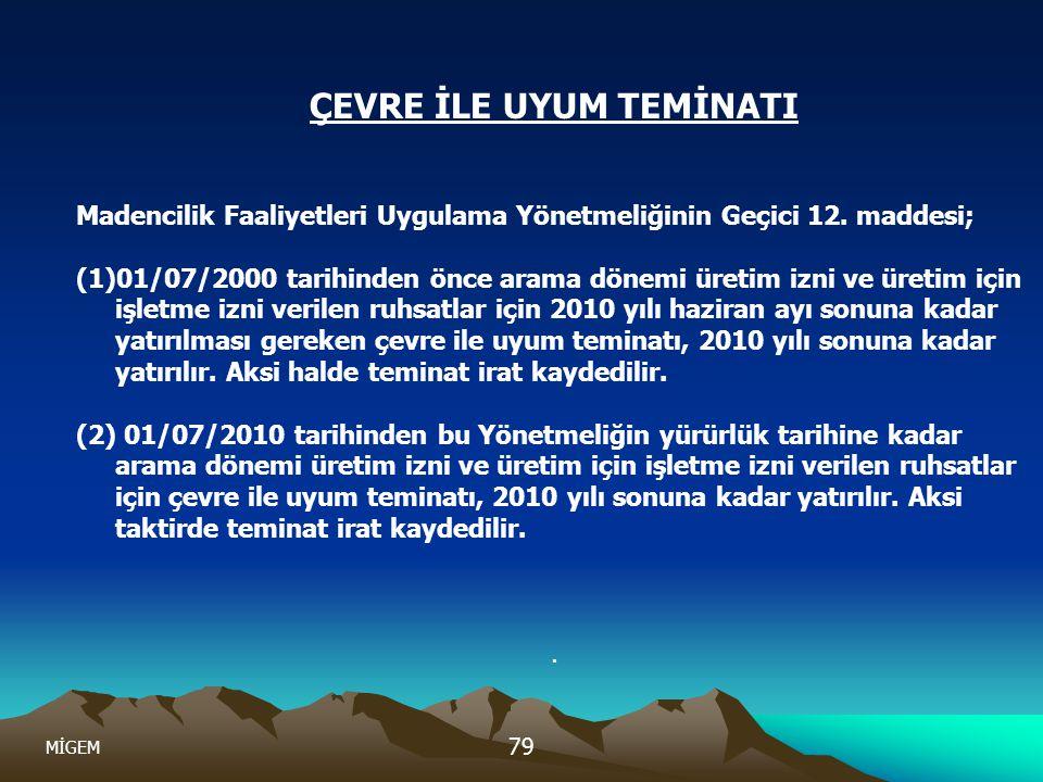 MİGEM 79 ÇEVRE İLE UYUM TEMİNATI Madencilik Faaliyetleri Uygulama Yönetmeliğinin Geçici 12. maddesi; (1)01/07/2000 tarihinden önce arama dönemi üretim