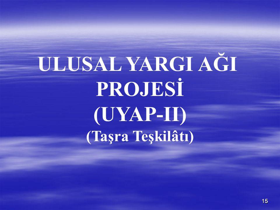 15 ULUSAL YARGI AĞI PROJESİ (UYAP-II) (Taşra Teşkilâtı)