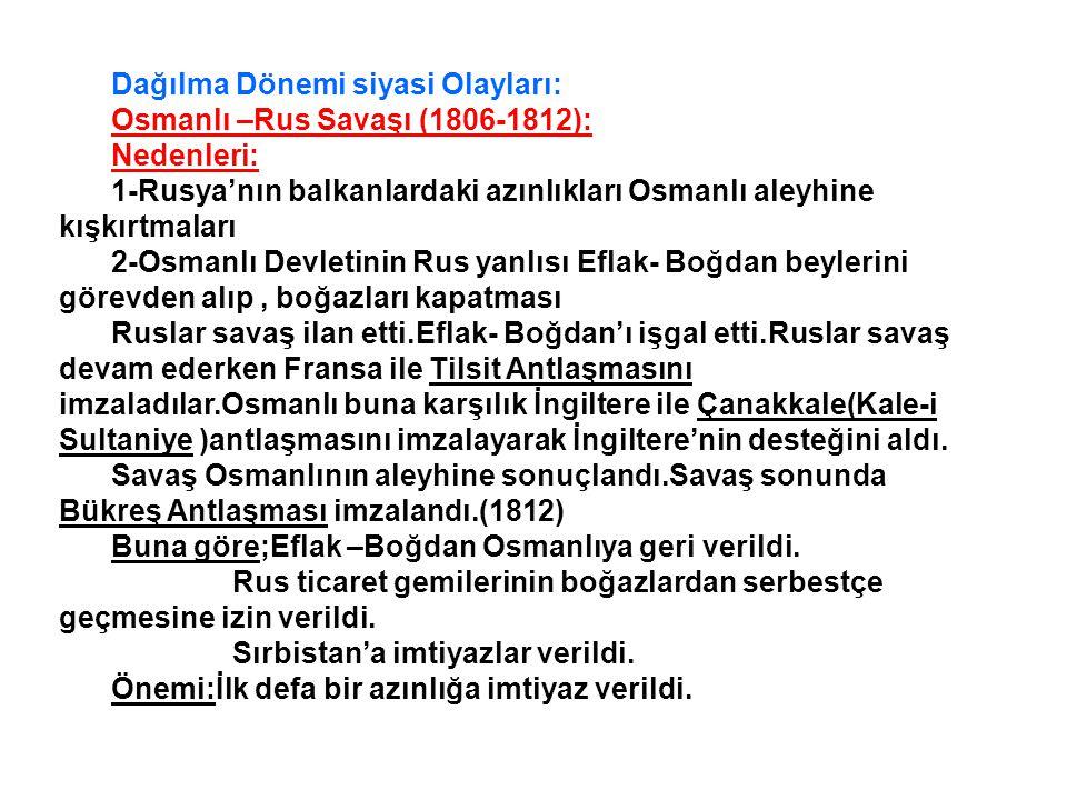 Dağılma Dönemi siyasi Olayları: Osmanlı –Rus Savaşı (1806-1812): Nedenleri: 1-Rusya'nın balkanlardaki azınlıkları Osmanlı aleyhine kışkırtmaları 2-Osmanlı Devletinin Rus yanlısı Eflak- Boğdan beylerini görevden alıp, boğazları kapatması Ruslar savaş ilan etti.Eflak- Boğdan'ı işgal etti.Ruslar savaş devam ederken Fransa ile Tilsit Antlaşmasını imzaladılar.Osmanlı buna karşılık İngiltere ile Çanakkale(Kale-i Sultaniye )antlaşmasını imzalayarak İngiltere'nin desteğini aldı.