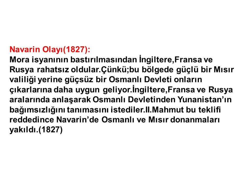 Navarin Olayı(1827): Mora isyanının bastırılmasından İngiltere,Fransa ve Rusya rahatsız oldular.Çünkü;bu bölgede güçlü bir Mısır valiliği yerine güçsüz bir Osmanlı Devleti onların çıkarlarına daha uygun geliyor.İngiltere,Fransa ve Rusya aralarında anlaşarak Osmanlı Devletinden Yunanistan'ın bağımsızlığını tanımasını istediler.II.Mahmut bu teklifi reddedince Navarin'de Osmanlı ve Mısır donanmaları yakıldı.(1827)