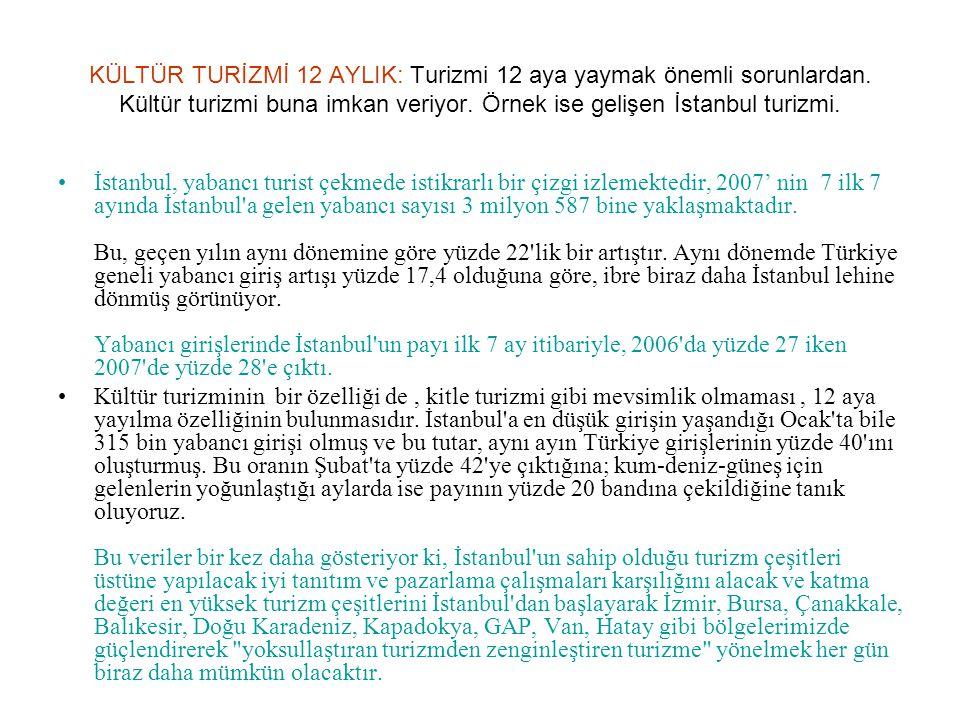 KÜLTÜR TURİZMİ 12 AYLIK: Turizmi 12 aya yaymak önemli sorunlardan. Kültür turizmi buna imkan veriyor. Örnek ise gelişen İstanbul turizmi. İstanbul, ya