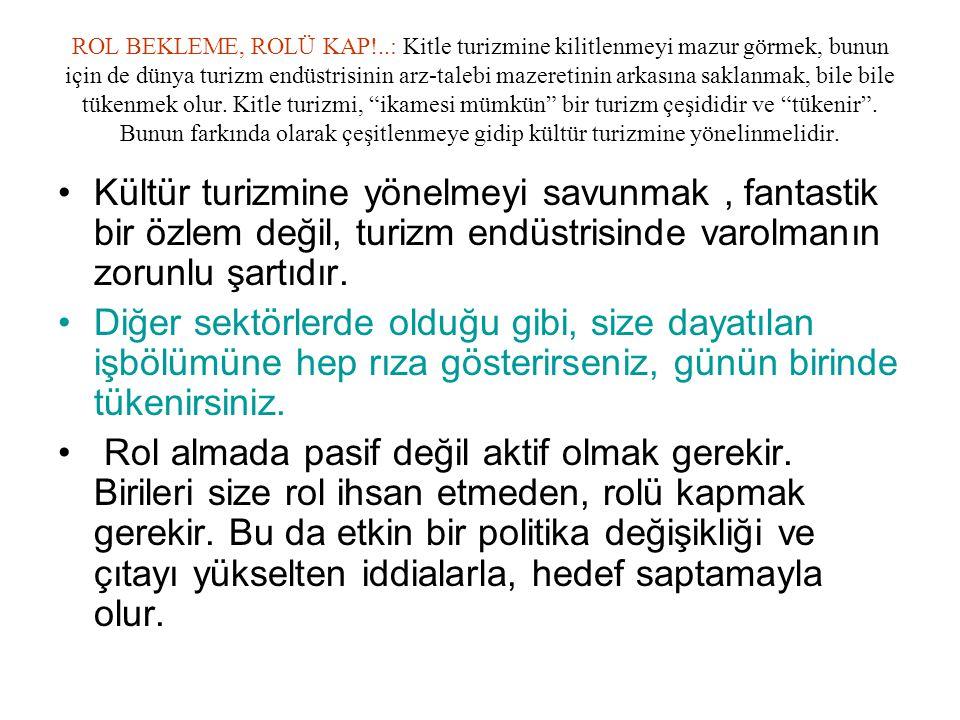 ROL BEKLEME, ROLÜ KAP!..: Kitle turizmine kilitlenmeyi mazur görmek, bunun için de dünya turizm endüstrisinin arz-talebi mazeretinin arkasına saklanma