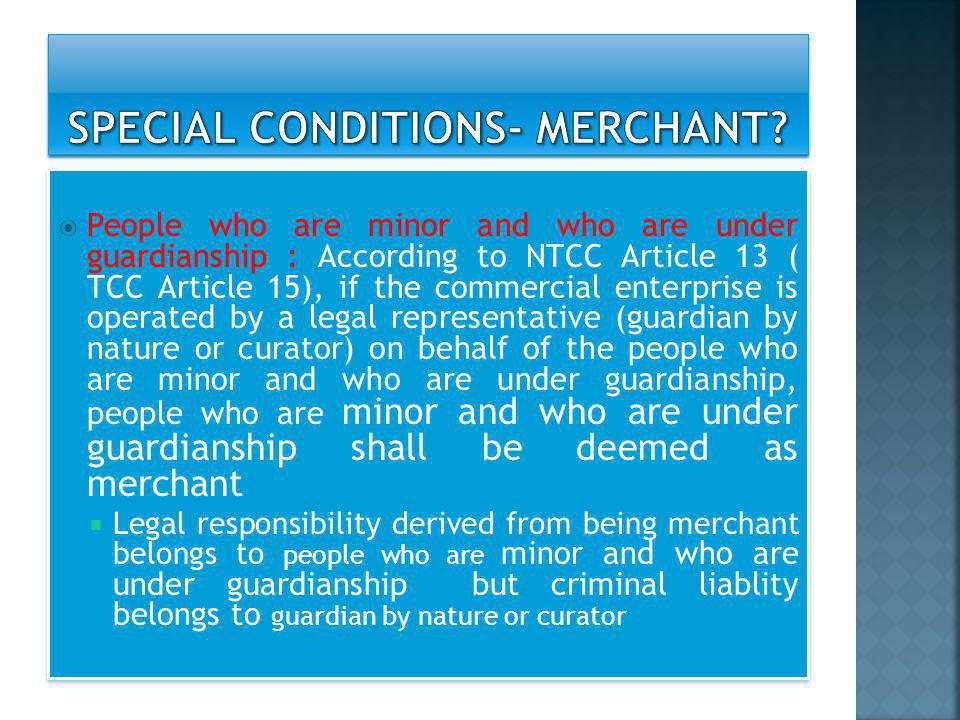  People who are minor and who are under guardianship : According to NTCC Article 13 ( TCC Article 15), if the commercial enterprise is operated by a legal representative (guardian by nature or curator) on behalf of the people who are minor and who are under guardianship, people who are minor and who are under guardianship shall be deemed as merchant  Legal responsibility derived from being merchant belongs to people who are minor and who are under guardianship but criminal liablity belongs to guardian by nature or curator  People who are minor and who are under guardianship : According to NTCC Article 13 ( TCC Article 15), if the commercial enterprise is operated by a legal representative (guardian by nature or curator) on behalf of the people who are minor and who are under guardianship, people who are minor and who are under guardianship shall be deemed as merchant  Legal responsibility derived from being merchant belongs to people who are minor and who are under guardianship but criminal liablity belongs to guardian by nature or curator