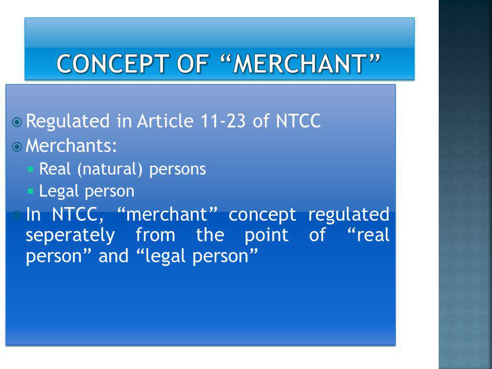  Regulated in Article 11-23 of NTCC  Merchants:  Real (natural) persons  Legal person  In NTCC, merchant concept regulated seperately from the point of real person and legal person  Regulated in Article 11-23 of NTCC  Merchants:  Real (natural) persons  Legal person  In NTCC, merchant concept regulated seperately from the point of real person and legal person