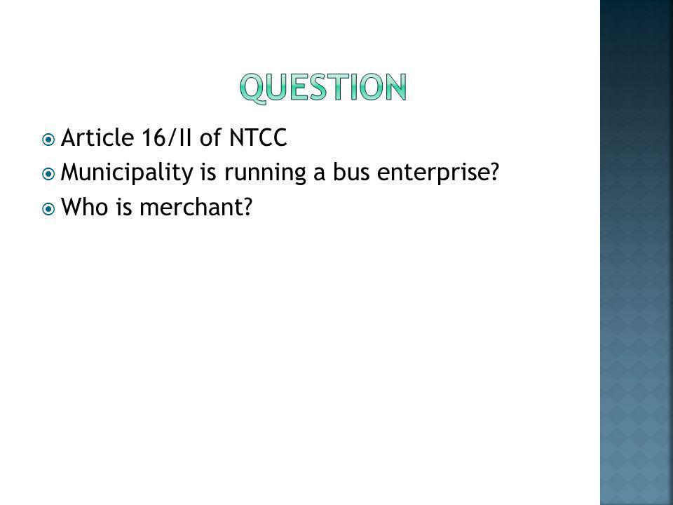  Article 16/II of NTCC  Municipality is running a bus enterprise?  Who is merchant?