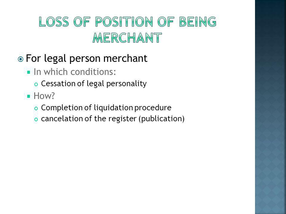  For legal person merchant  In which conditions: Cessation of legal personality  How? Completion of liquidation procedure cancelation of the regist