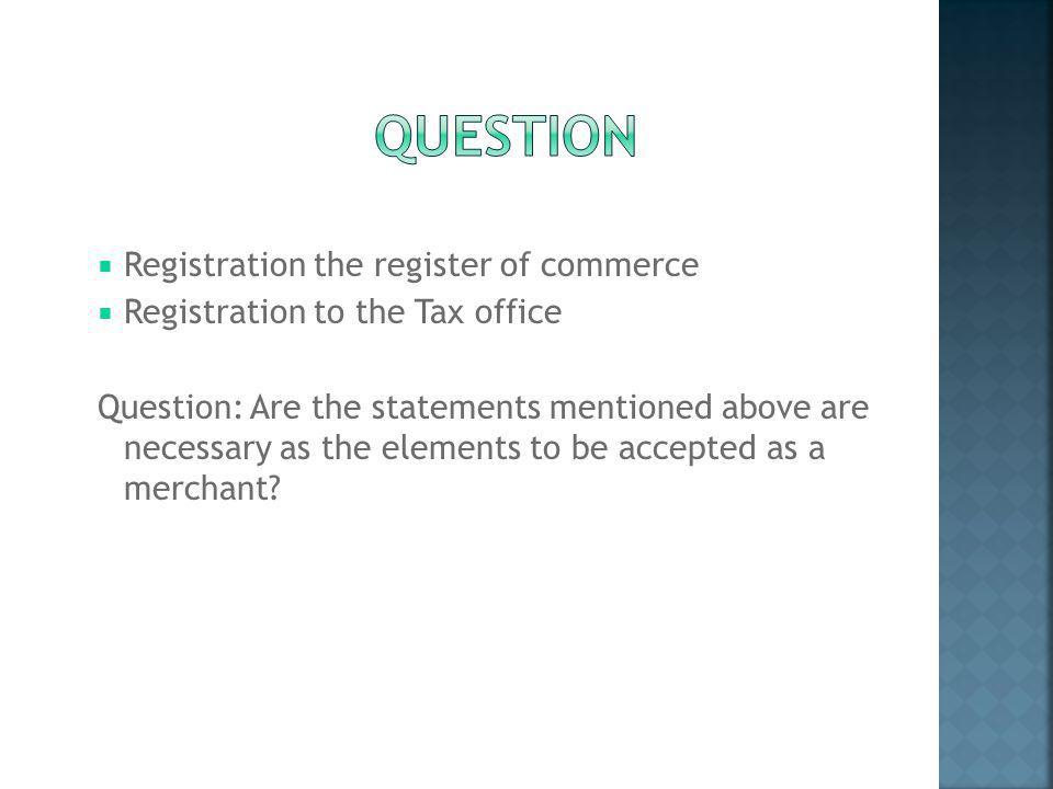  Registration the register of commerce  Registration to the Tax office Question: Are the statements mentioned above are necessary as the elements to