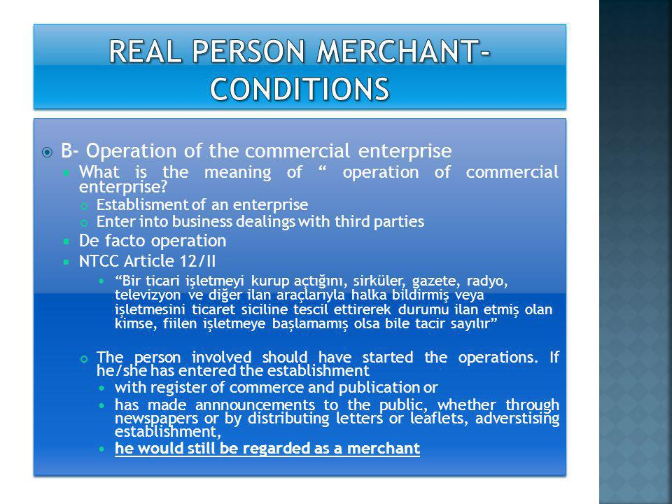  C- Operation of the commercial enterprise at least in part, under the name of the person concerned  at least in part – jointly operation of enterprise by more than one person  Operation of the enterprise by merchant is not compulsory On behalf of merchant, anyone may operate the commercial enterprise Merchant character belongs to whom.