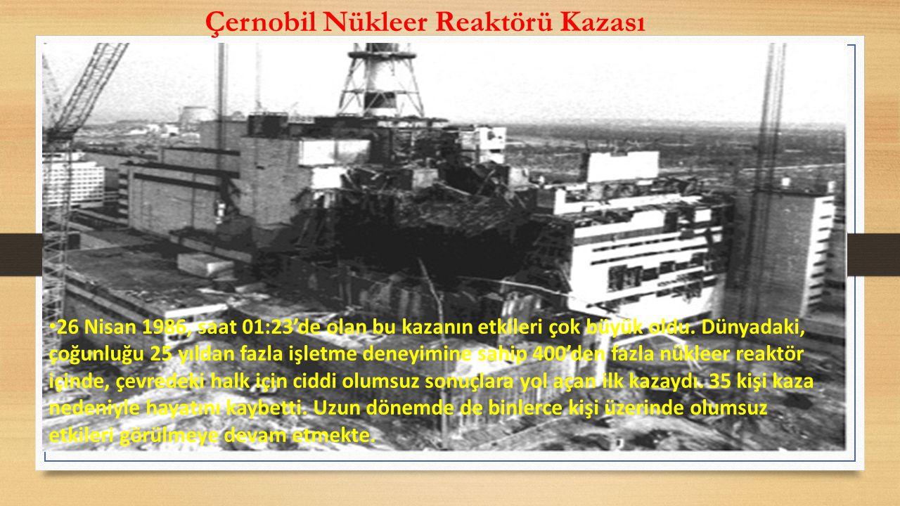 Çernobil Nükleer Reaktörü Kazası 26 Nisan 1986, saat 01:23'de olan bu kazanın etkileri çok büyük oldu.