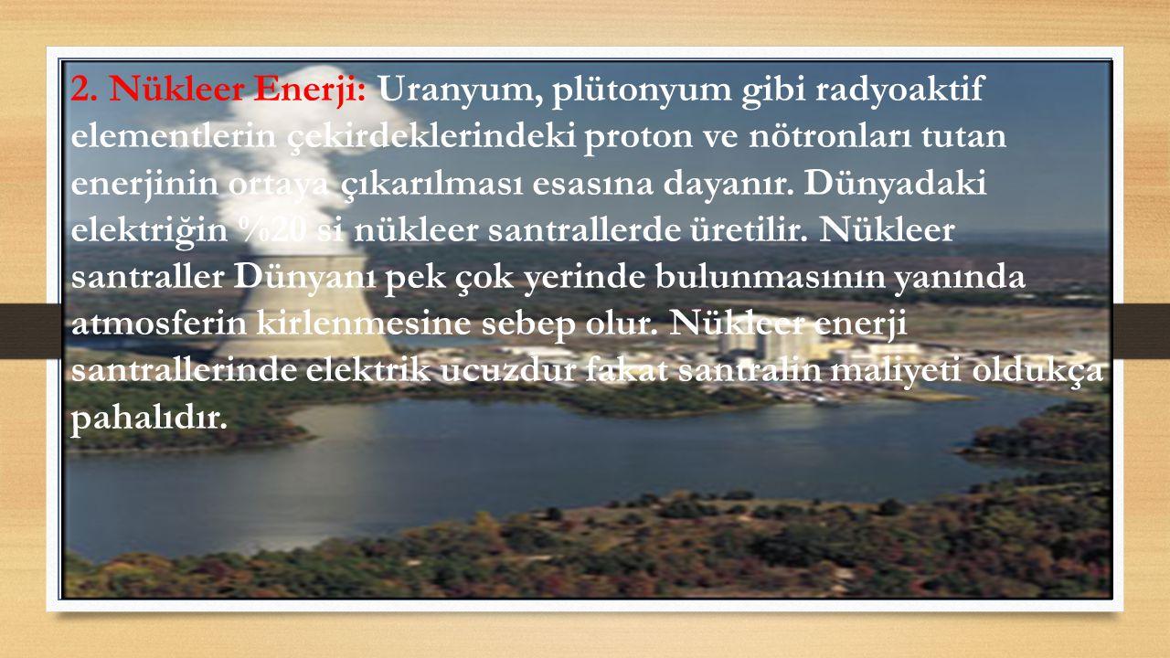 2. Nükleer Enerji: Uranyum, plütonyum gibi radyoaktif elementlerin çekirdeklerindeki proton ve nötronları tutan enerjinin ortaya çıkarılması esasına d