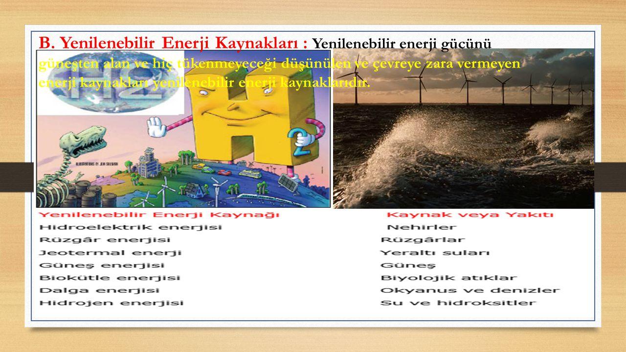 B. Yenilenebilir Enerji Kaynakları : Yenilenebilir enerji gücünü güneşten alan ve hiç tükenmeyeceği düşünülen ve çevreye zara vermeyen enerji kaynakla
