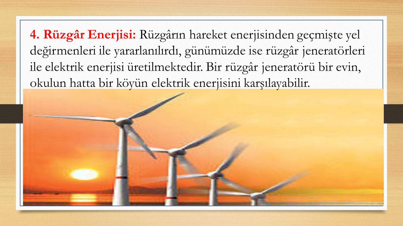 4. Rüzgâr Enerjisi: Rüzgârın hareket enerjisinden geçmişte yel değirmenleri ile yararlanılırdı, günümüzde ise rüzgâr jeneratörleri ile elektrik enerji
